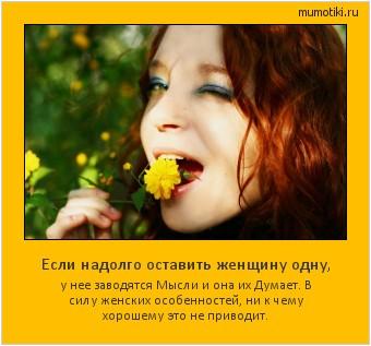 Если надолго оставить женщину одну, у нее заводятся Мысли и она их Думает. В силу женских особенностей, ни к чему хорошему это не приводит. #мотиватор