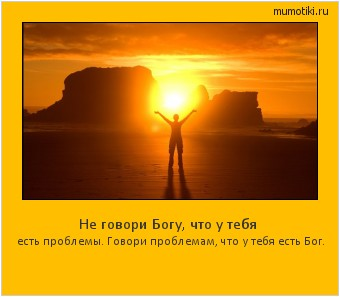 Не говори Богу, что у тебя есть проблемы. Говори проблемам, что у тебя есть Бог. #мотиватор