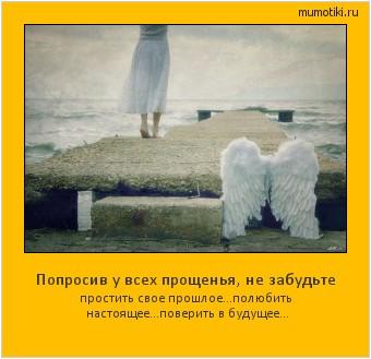 Попросив у всех прощенья, не забудьте простить свое прошлое… полюбить настоящее… поверить в будущее… #мотиватор