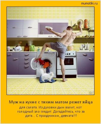 Муж на кухне с тихим матом режет яйца для салата. Из духовки дым валит, кот голодный зло глядит. Догадайтесь, что за дата... С праздником, девчата!!! #мотиватор