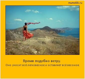 Время подобно ветру. Оно уносит всё легковесное и оставляет всё весомое. #мотиватор