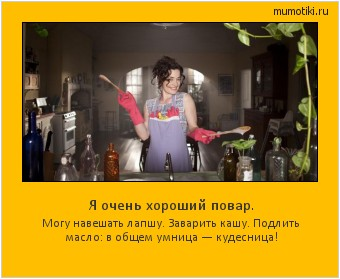 Я очень хороший повар. Могу навешать лапшу. Заварить кашу. Подлить масло: в общем умница — кудесница! #мотиватор