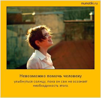 Невозможно помочь человеку улыбнуться солнцу, пока он сам не осознает необходимость этого. #мотиватор