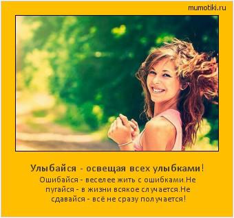 Улыбайся - освещая всех улыбками! Ошибайся - веселее жить с ошибками. Не пугайся - в жизни всякое случается. Не сдавайся - всё не сразу получается! #мотиватор