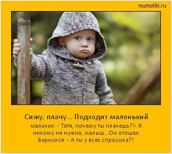 Сижу, плачу... Подходит маленький мальчик: - Тетя, почему ты плачешь?! - Я никому не нужна, малыш... Он отошел. Вернулся: - А ты у всех спросила?!  #мотиватор