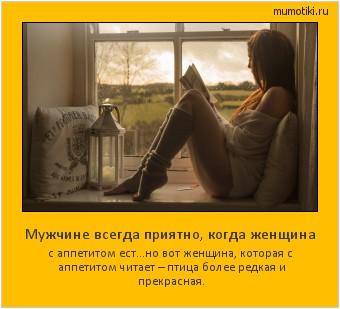 Мужчине всегда приятно, когда женщина с аппетитом ест...но вот женщина, которая с аппетитом читает – птица более редкая и прекрасная. #мотиватор