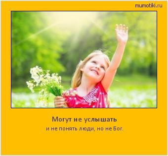 Могут не услышать и не понять люди, но не Бог. #мотиватор