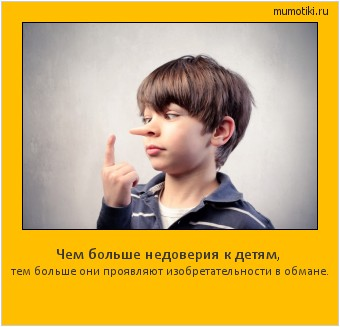 Чем больше недоверия к детям, тем больше они проявляют изобретательности в обмане. #мотиватор