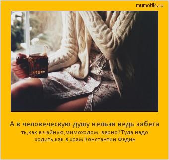 А в человеческую душу нельзя ведь забега ть,как в чайную,мимоходом, верно?Туда надо ходить,как в храм. Константин Федин #мотиватор