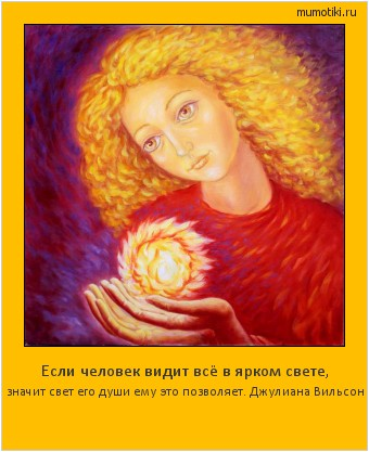 Если человек видит всё в ярком свете, значит свет его души ему это позволяет. Джулиана Вильсон #мотиватор