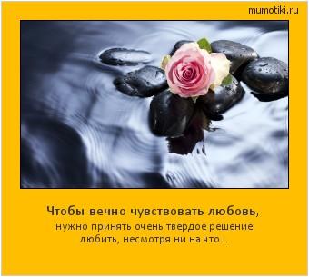 Чтобы вечно чувствовать любовь, нужно принять очень твёрдое решение: любить, несмотря ни на что... #мотиватор