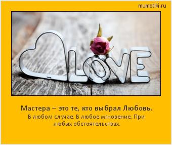 Мастера – это те, кто выбрал Любовь. В любом случае. В любое мгновение. При любых обстоятельствах. #мотиватор