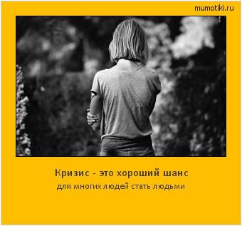 Кризис - это хороший шанс для многих людей стать людьми #мотиватор