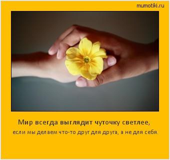 Мир всегда выглядит чуточку светлее, если мы делаем что-то друг для друга, а не для себя. #мотиватор