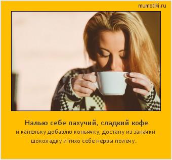Налью себе пахучий, сладкий кофе и капельку добавлю коньячку, достану из заначки шоколадку и тихо себе нервы полечу.. #мотиватор