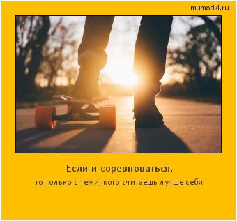 Если и соревноваться, то только с теми, кого считаешь лучше себя #мотиватор
