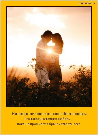 Ни один человек не способен понять, что такое настоящая любовь, пока не проживет в браке четверть века. #мотиватор