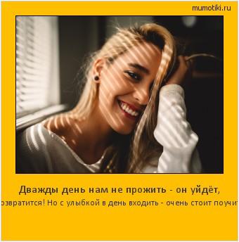 Дважды день нам не прожить - он уйдёт, не возвратится! Но с улыбкой в день входить - очень стоит поучиться! #мотиватор
