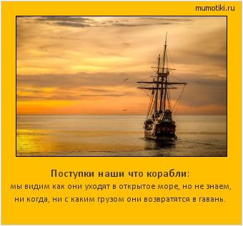 Поступки наши что корабли: мы видим как они уходят в открытое море, но не знаем, ни когда, ни с каким грузом они возвратятся в гавань. #мотиватор