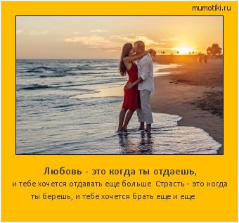 Любовь - это когда ты отдаешь, и тебе хочется отдавать еще больше. Страсть - это когда ты берешь, и тебе хочется брать еще и еще #мотиватор