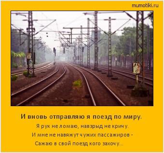И вновь отправляю я поезд по миру. Я рук не ломаю, навзрыд не кричу. И мне не навяжут чужих пассажиров - Сажаю в свой поезд кого захочу… #мотиватор