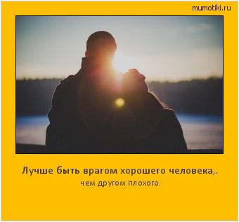 Лучше быть врагом хорошего человека,. чем другом плохого. #мотиватор