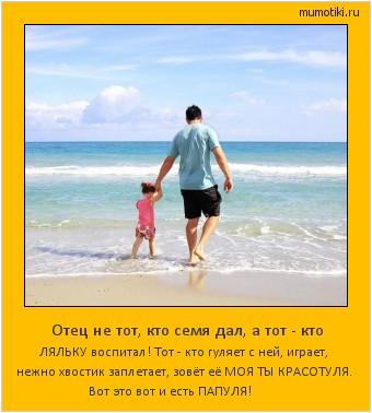 Отец не тот, кто семя дал, а тот - кто ЛЯЛЬКУ воспитал! Тот - кто гуляет с ней, играет, нежно хвостик заплетает, зовёт её МОЯ ТЫ КРАСОТУЛЯ. Вот это вот и есть ПАПУЛЯ! #мотиватор