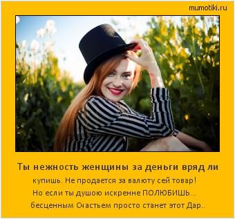 Ты нежность женщины за деньги вряд ли купишь. Не продается за валюту сей товар! Но если ты душою искренне ПОЛЮБИШЬ... бесценным Счастьем просто станет этот Дар.. #мотиватор