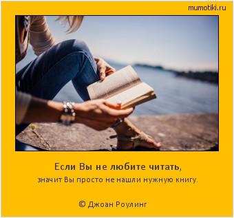 Если Вы не любите читать, значит Вы просто не нашли нужную книгу. © Джоан Роулинг #мотиватор