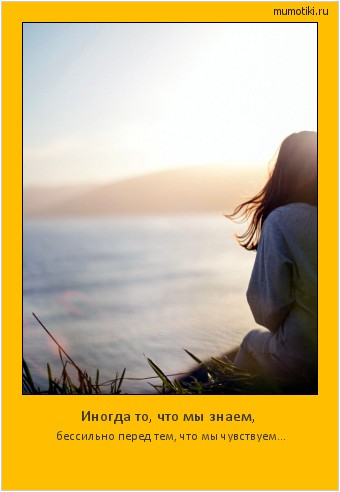 Иногда то, что мы знаем, бессильно перед тем, что мы чувствуем... #мотиватор