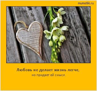 Любовь не делает жизнь легче, но придает ей смысл. #мотиватор
