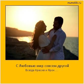 С Любовью мир совсем другой Всегда Красив и Ярок..... #мотиватор