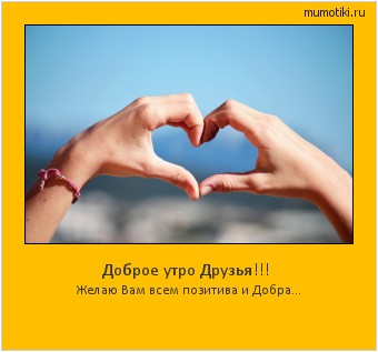 Доброе утро Друзья!!! Желаю Вам всем позитива и Добра... #мотиватор