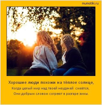Хорошие люди похожи на тёплое солнце, Когда целый мир над твоей неудачей смеётся, Они добрым словом согреют в разгаре зимы. #мотиватор