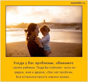 Когда у Вас проблемы, обнимите своего ребенка. Тогда Вы поймете - если он рядом, жив и здоров, у Вас нет проблем. Все остальное просто мелочи жизни... #мотиватор
