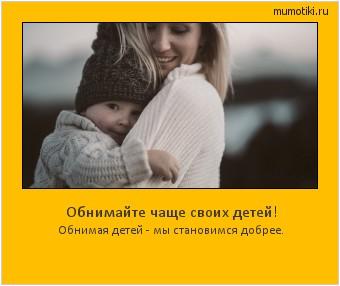 Обнимайте чаще своих детей! Обнимая детей - мы становимся добрее. #мотиватор